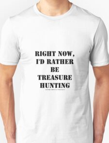 Right Now, I'd Rather Be Treasure Hunting - Black Text T-Shirt