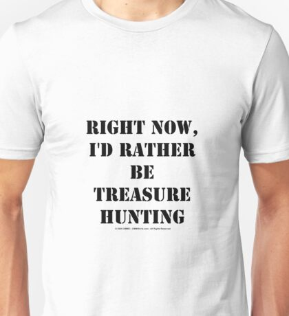 Right Now, I'd Rather Be Treasure Hunting - Black Text Unisex T-Shirt