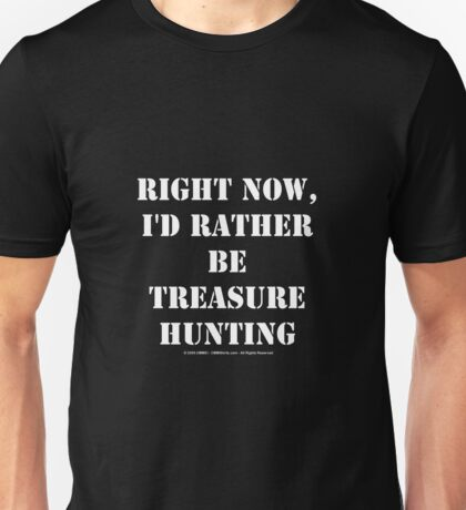 Right Now, I'd Rather Be Treasure Hunting - White Text Unisex T-Shirt