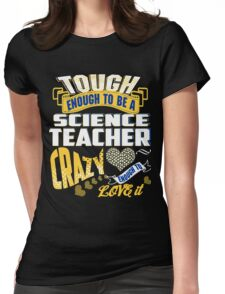 Tough Enough To be  Science Teacher crazy Enough To Love It  Womens Fitted T-Shirt