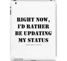 Right Now, I'd Rather Be Updating My Status - Black Text iPad Case/Skin
