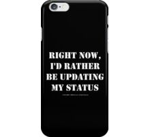 Right Now, I'd Rather Be Updating My Status - White Text iPhone Case/Skin