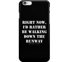 Right Now, I'd Rather Be Walking Down The Runway - White Text iPhone Case/Skin