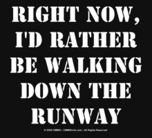 Right Now, I'd Rather Be Walking Down The Runway - White Text by cmmei