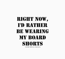 Right Now, I'd Rather Be Wearing My Board Shorts - Black Text Unisex T-Shirt
