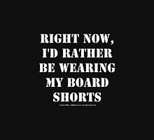 Right Now, I'd Rather Be Wearing My Board Shorts - White Text Unisex T-Shirt