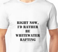 Right Now, I'd Rather Be Whitewater Rafting - Black Text Unisex T-Shirt