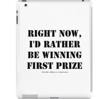Right Now, I'd Rather Be Winning First Prize - Black Text iPad Case/Skin