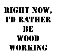 Right Now, I'd Rather Be Woodworking - Black Text by cmmei