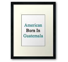 American Born In Guatemala  Framed Print