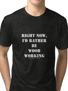 Right Now, I'd Rather Be Woodworking - White Text Tri-blend T-Shirt