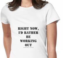 Right Now, I'd Rather Be Working Out - Black Text Womens Fitted T-Shirt