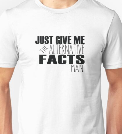 Just Give Me the Alternative Facts Man Unisex T-Shirt