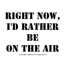 Right Now, I'd Rather Be On The Air - Black Text by cmmei