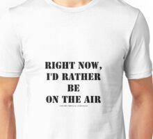 Right Now, I'd Rather Be On The Air - Black Text Unisex T-Shirt