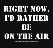 Right Now, I'd Rather Be On The Air - White Text by cmmei