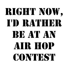 Right Now, I'd Rather Be At An Air Hop Contest - Black Text by cmmei