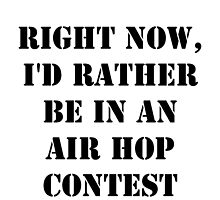 Right Now, I'd Rather Be In An Air Hop Contest - Black Text by cmmei