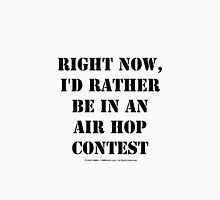 Right Now, I'd Rather Be In An Air Hop Contest - Black Text Unisex T-Shirt
