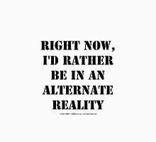 Right Now, I'd Rather Be In An Alternate Reality - Black Text Unisex T-Shirt