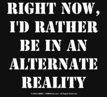 Right Now, I'd Rather Be In An Alternate Reality - White Text by cmmei