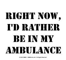 Right Now, I'd Rather Be In My Ambulance - Black Text by cmmei