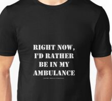 Right Now, I'd Rather Be In My Ambulance - White Text Unisex T-Shirt