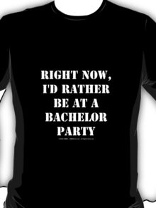 Right Now, I'd Rather Be At A Bachelor Party - White Text T-Shirt