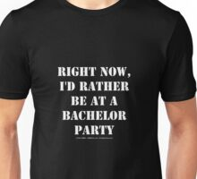 Right Now, I'd Rather Be At A Bachelor Party - White Text Unisex T-Shirt