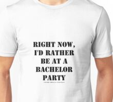 Right Now, I'd Rather Be At A Bachelor Party - Black Text Unisex T-Shirt