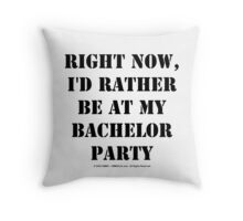 Right Now, I'd Rather Be At My Bachelor Party - Black Text Throw Pillow