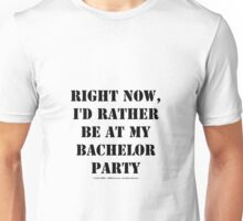Right Now, I'd Rather Be At My Bachelor Party - Black Text Unisex T-Shirt