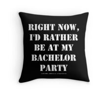 Right Now, I'd Rather Be At My Bachelor Party - White Text Throw Pillow