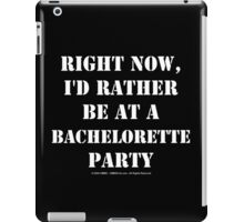 Right Now, I'd Rather Be At A Bachelorette Party - White Text iPad Case/Skin