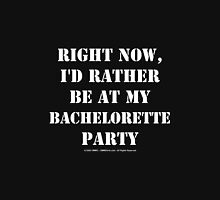 Right Now, I'd Rather Be At My Bachelorette Party Womens Fitted T-Shirt