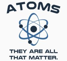 Atoms They're All That Matter by TheShirtYurt