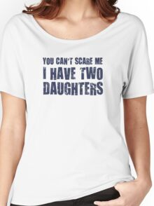 You Can't Scare Me I Have Two Daughters Women's Relaxed Fit T-Shirt