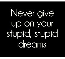 Never Give Up On Your Stupid Dreams Photographic Print