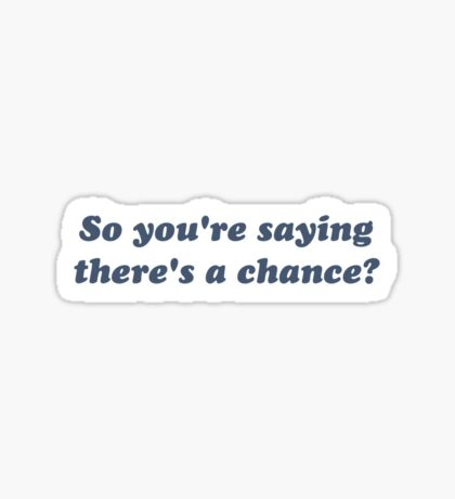 So You're Saying There's a Chance? Sticker