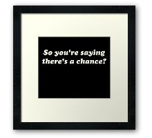 So You're Saying There's a Chance? Framed Print