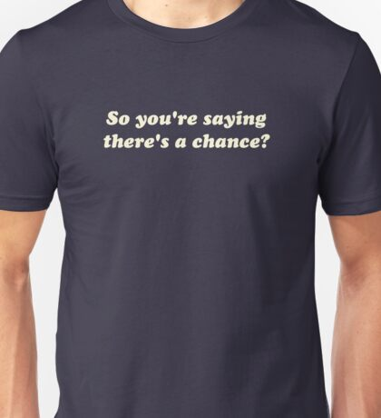 So You're Saying There's a Chance? Unisex T-Shirt