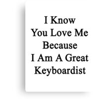 I Know You Love Me Because I'm A Great Keyboardist  Canvas Print
