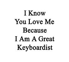 I Know You Love Me Because I'm A Great Keyboardist  Photographic Print