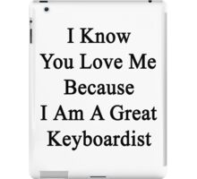 I Know You Love Me Because I'm A Great Keyboardist  iPad Case/Skin