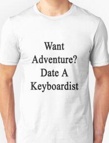 Want Adventure? Date A Keyboardist  Unisex T-Shirt