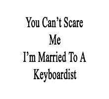 You Can't Scare Me I'm Married To A Keyboardist  Photographic Print
