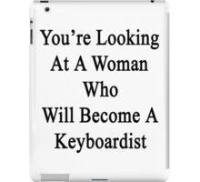 You're Looking At A Woman Who Will Become A Keyboardist  iPad Case/Skin