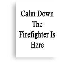 Calm Down The Firefighter Is Here  Canvas Print