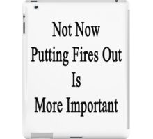Not Now Putting Fires Out Is More Important  iPad Case/Skin