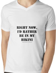 Right Now, I'd Rather Be In My Bikini - Black Text Mens V-Neck T-Shirt